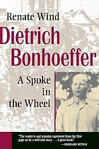 Dietrich Bonhoeffer : a spoke in the wheel