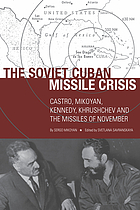The Soviet Cuban Missile Crisis : Castro, Mikoyan, Kennedy, Khrushchev, and the missiles of November