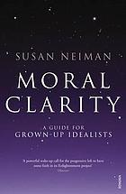 Moral clarity : a guide for grown-up idealists