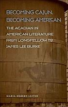 Becoming Cajun, becoming American : the Acadian in American literature from Longfellow to James Lee Burke