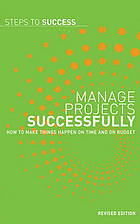 Manage projects successfully : how to make things happen on time and on budget.