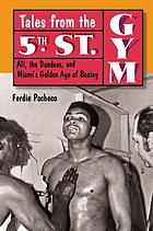 Tales from the 5th St. Gym : Ali, the Dundees, and Miami's golden age of boxing