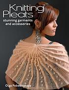 Knitting pleats : stunning garments and accessories