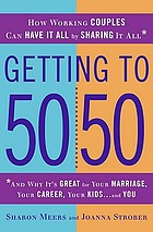 Getting to 50/50 : how working couples can have it all by sharing it all : and why it's great for your marriage, your career, your kids, and you