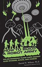 How to build a robot army : tips on defending the planet Earth against alien invaders, ninjas, and zombies