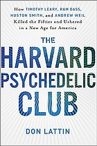 The Harvard Psychedelic Club : how Timothy Leary, Ram Dass, Huston Smith, and Andrew Weil killed the fifties and ushered in a new age for America