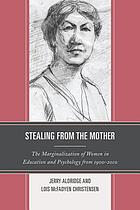 Stealing from the mother : the marginalization of women in education and psychology from 1900-2010