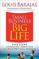 Small business, big life : five steps to creating a great life with your own small business