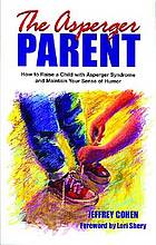 The Asperger parent : how to raise a child with Asperger syndrome and maintain your sense of humor