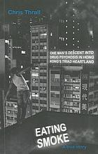 Eating smoke : [one man's descent into drug psychosis in Hong Kong's triad heartland : a true story]