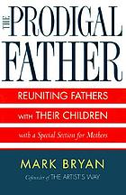 The prodigal father : reuniting fathers and their children : with a special section for mothers