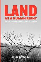 Land as a Human Right : a History of Land Law and Practice in Tanzania.