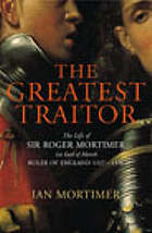 The greatest traitor : the life of Sir Roger Mortimer, 1st Earl of March, Ruler of England, 1327-1330