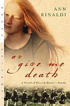 Or give me death : a novel of Patrick Henry's family