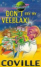 Don't fry my veeblax!