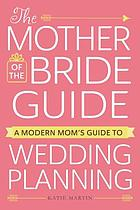 The mother of the bride guide : a modern mom's guide to wedding planning