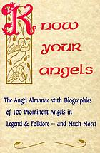 Know your angels : the angel almanac with biographies of 100 prominent angels in legend & folklore, and much more