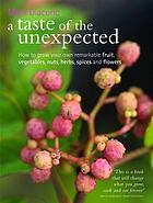 A taste of the unexpected : growing your own remarkable fruit, vegetables, nuts, herbs, spices and flowers