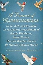 A summer of hummingbirds : love, art, and scandal in the intersecting worlds of Emily Dickinson, Mark Twain, Harriet Beecher Stowe, and Martin Johnson Heade