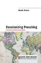 Decolonizing Preaching : Decolonizing Preaching The Pulpit as Postcolonial Space.