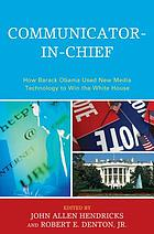 Communicator-in-chief : how Barack Obama used new media technology to win the White House