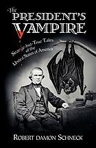 The president's vampire : strange-but-true tales of the United States