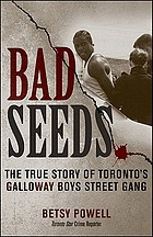 Bad seeds : the true story of Toronto's Galloway Boys Street Gang