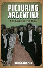 Picturing Argentina : myths, movies, and the Peronist vision