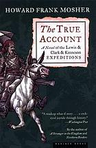 The true account : concerning a Vermont gentleman's race to the Pacific against and exploration of the western American continent coincident to the expedition of Captains Meriwether Lewis and William Clark