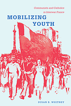 Mobilizing youth : communists and Catholics in interwar France
