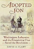 Adopted son : Washington, Lafayette, and the friendship that saved the Revolution