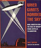 When giants roamed the sky : Karl Arnstein and the rise of airships from Zeppelin to Goodyear
