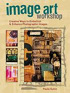 Image art workshop : creative ways to embellish and enhance photographic images