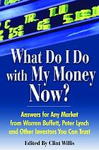 What do I do with my money now? : answers for any market from Warren Buffett, Peter Lynch and other investors you can trust
