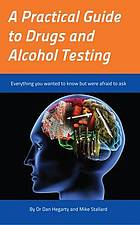 A Practical Guide to Drugs and Alcohol Testing : Everything You Wanted to Know About Drugs and Alcohol Testing But Were Afraid to Ask.