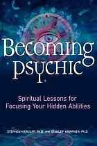 Becoming psychic : spiritual lessons for focusing your hidden abilities