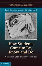 How students come to be, know, and do : a case for a broad view of learning