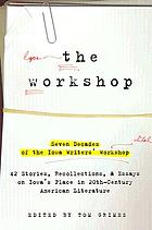 The Workshop : seven decades of the Iowa Writers' Workshop : 43 stories, recollections & essays on Iowa's place in 20th-century American literature