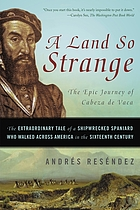 A land so strange : the epic journey of Cabeza de Vaca : the extraordinary tale of a shipwrecked Spaniard who walked across America in the sixteenth century