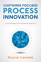 Customer focused process innovation : linking strategic intent to everyday execution