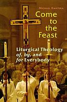 Come to the feast : liturgical theology of, by and for everybody