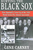Burying the Black Sox : how baseball's cover-up of the 1919 World Series fix almost succeeded
