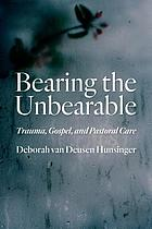 Bearing the unbearable : trauma, gospel, and pastoral care