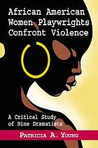 African American women playwrights confront violence : a critical study of nine dramatists
