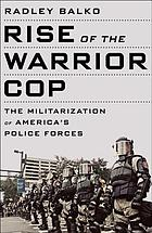 Rise of the warrior cop : the militarization of America's police forces