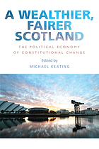 A wealthier, fairer Scotland : the political economy of constitutional change