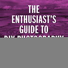 The enthusiast's guide to DIY photography : 64 projects, hacks, techniques, and inexpensive solutions for getting great photos