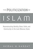 The politicization of Islam : reconstructing identity, state, faith, and community in the late Ottoman state