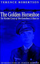 The golden horseshoe : the wartime career of Otto Kretschmer, U-Boat ace