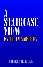 A staircase view : faith in America.